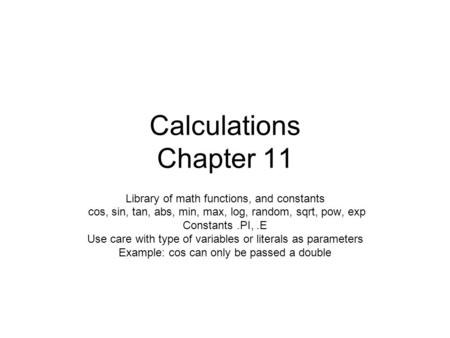 Calculations Chapter 11 Library of math functions, and constants cos, sin, tan, abs, min, max, log, random, sqrt, pow, exp Constants.PI,.E Use care with.