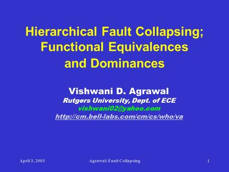 April 3, 2003Agrawal: Fault Collapsing1 Hierarchical Fault Collapsing; Functional Equivalences and Dominances Vishwani D. Agrawal Rutgers University, Dept.