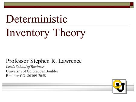Deterministic Inventory Theory Professor Stephen R. Lawrence Leeds School of Business University of Colorado at Boulder Boulder, CO 80309-7058.