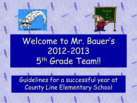Welcome to Mr. Bauer's 2012-2013 5 th Grade Team!! Guidelines for a successful year at County Line Elementary School.
