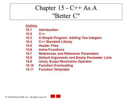  2000 Prentice Hall, Inc. All rights reserved. Chapter 15 - C++ As A Better C Outline 15.1Introduction 15.2C++ 15.3A Simple Program: Adding Two Integers.
