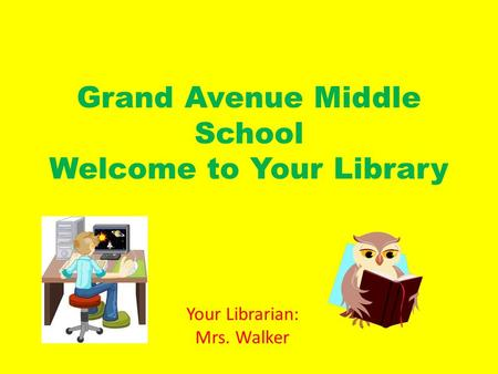Grand Avenue Middle School Welcome to Your Library Your Librarian: Mrs. Walker.