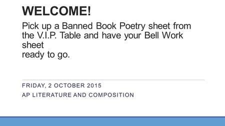 WELCOME! Pick up a Banned Book Poetry sheet from the V.I.P. Table and have your Bell Work sheet ready to go. FRIDAY, 2 OCTOBER 2015 AP LITERATURE AND COMPOSITION.