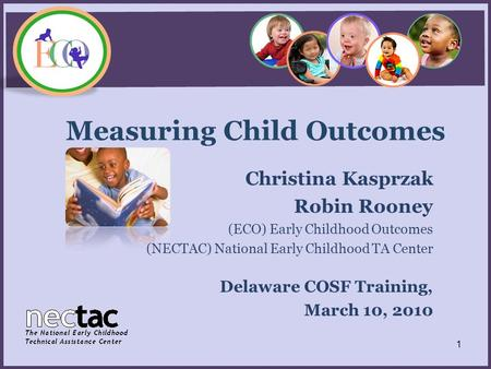 Measuring Child Outcomes Christina Kasprzak Robin Rooney (ECO) Early Childhood Outcomes (NECTAC) National Early Childhood TA Center Delaware COSF Training,