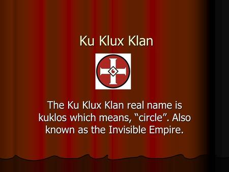 "Ku Klux Klan The Ku Klux Klan real name is kuklos which means, ""circle"". Also known as the Invisible Empire."