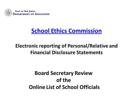 School Ethics Commission Electronic reporting of Personal/Relative and Financial Disclosure Statements Board Secretary Review of the Online List of School.