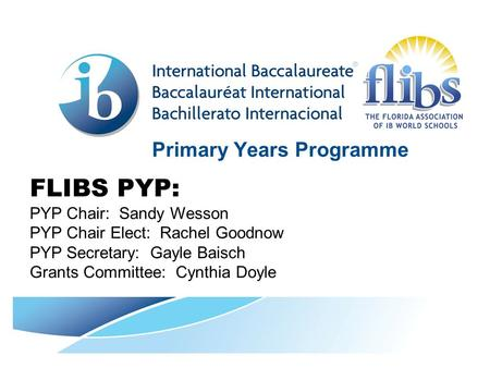 Primary Years Programme FLIBS PYP: PYP Chair: Sandy Wesson PYP Chair Elect: Rachel Goodnow PYP Secretary: Gayle Baisch Grants Committee: Cynthia Doyle.