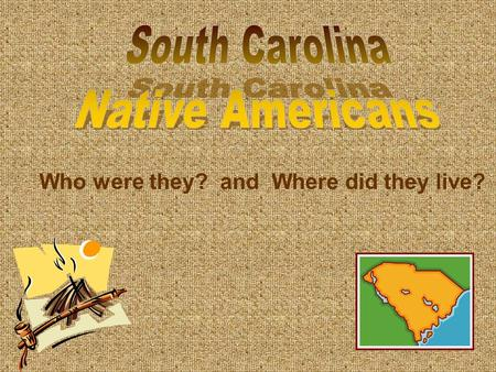 Who were they? and Where did they live?. Indians or Native Americans were the first people to live on the land that is now South Carolina. Some people.