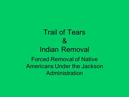 Trail of Tears & Indian Removal Forced Removal of Native Americans Under the Jackson Administration.