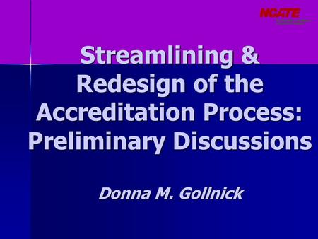 Streamlining & Redesign of the Accreditation Process: Preliminary Discussions Donna M. Gollnick.