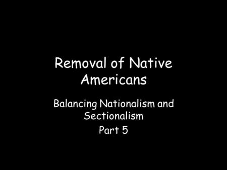 Removal of Native Americans Balancing Nationalism and Sectionalism Part 5.