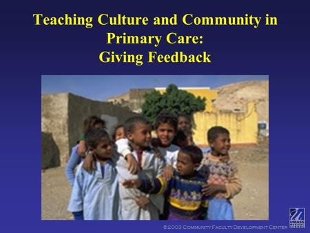 ©2003 Community Faculty Development Center Teaching Culture and Community in Primary Care: Giving Feedback.