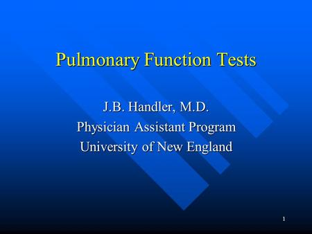 1 Pulmonary Function Tests J.B. Handler, M.D. Physician Assistant Program University of New England.