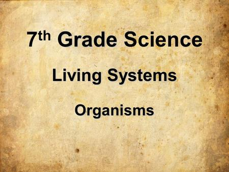 Living Systems Organisms 7 th G GG Grade Science.