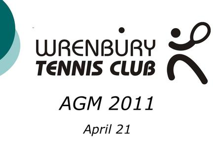 AGM 2011 April 21. Wrenbury Tennis Club AGM 2011 Agenda General Welcome and an Introduction to the Tennis Committee Members AGM minutes from 2010 Treasury.