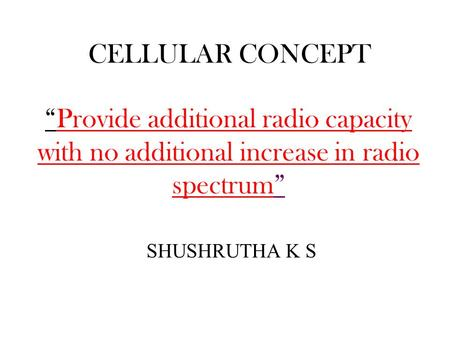 "CELLULAR CONCEPT SHUSHRUTHA K S ""Provide additional radio capacity with no additional increase in radio spectrum"""