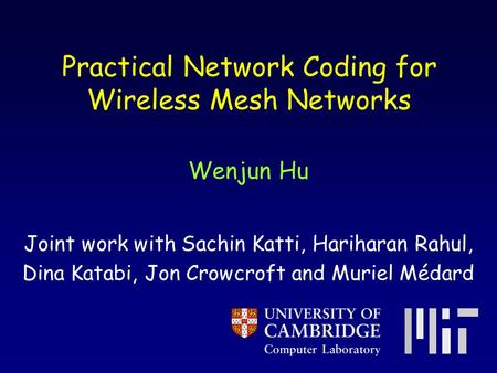 Practical Network Coding for Wireless Mesh Networks Wenjun Hu Joint work with Sachin Katti, Hariharan Rahul, Dina Katabi, Jon Crowcroft and Muriel Médard.
