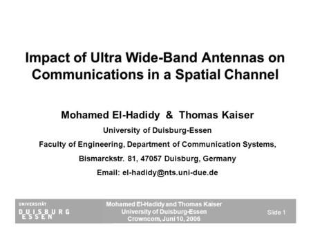 Mohamed El-Hadidy and Thomas Kaiser University of Duisburg-Essen Crowncom, Juni 10, 2006 Slide 1 Impact of Ultra Wide-Band Antennas on Communications in.