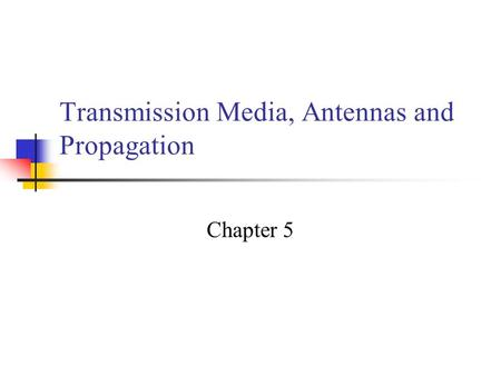 Transmission Media, Antennas and Propagation Chapter 5.