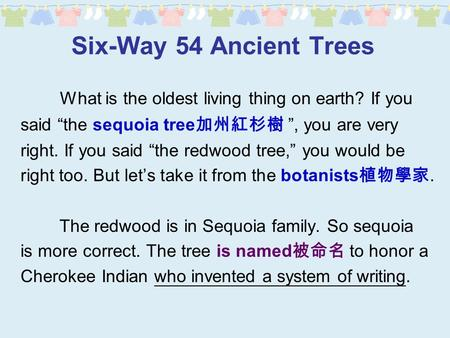 "Six-Way 54 Ancient Trees What is the oldest living thing on earth? If you said ""the sequoia tree 加州紅杉樹 "", you are very right. If you said ""the redwood."