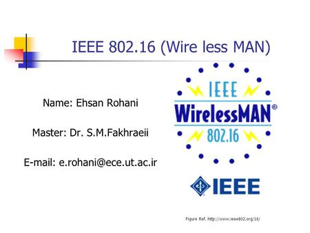 IEEE (Wire less MAN) Name: Ehsan Rohani