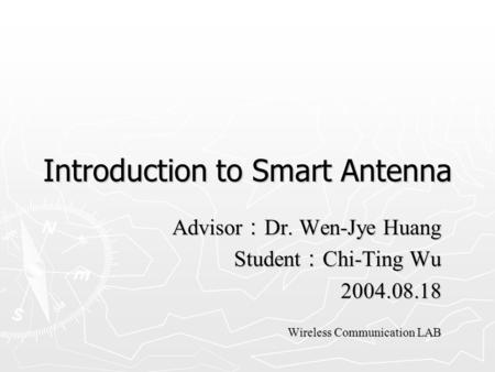 Introduction to Smart Antenna Advisor : Dr. Wen-Jye Huang Student : Chi-Ting Wu 2004.08.18 Wireless Communication LAB.