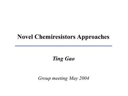 Ting Gao Group meeting May 2004 Novel Chemiresistors Approaches.
