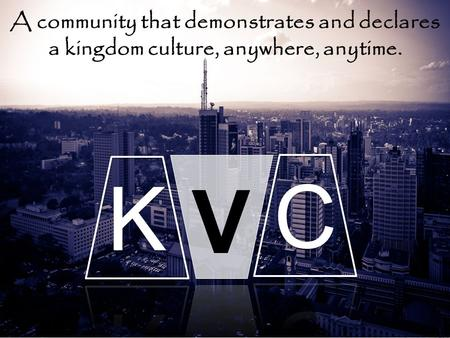 A community that demonstrates and declares a kingdom culture, anywhere, anytime.