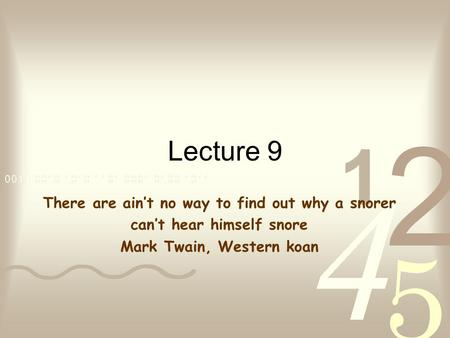 Lecture 9 There are ain't no way to find out why a snorer can't hear himself snore Mark Twain, Western koan.