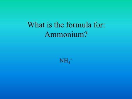 What is the formula for: Ammonium? NH 4 +. What is the formula for: Acetate? CH 3 COO -