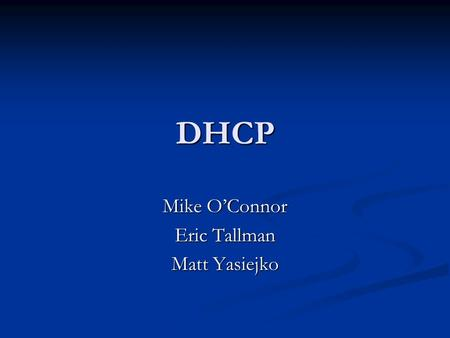 DHCP Mike O'Connor Eric Tallman Matt Yasiejko. Overview DHCP defined DHCP defined How it works How it works Installation Installation dhcpd.conf dhcpd.conf.