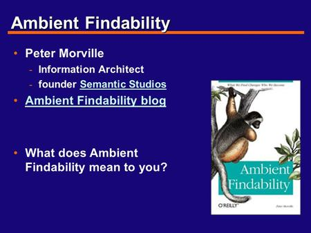 Ambient Findability Peter Morville - Information Architect - founder Semantic StudiosSemantic Studios Ambient Findability blog What does Ambient Findability.