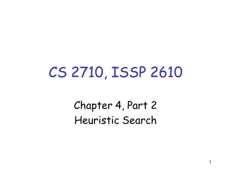 1 CS 2710, ISSP 2610 Chapter 4, Part 2 Heuristic Search.