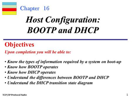 TCP/IP Protocol Suite 1 Chapter 16 Upon completion you will be able to: Host Configuration: BOOTP and DHCP Know the types of information required by a.