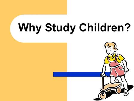 Why Study Children?. Learning about children is important in more ways than you might realize! It can help you better understand children and yourself.