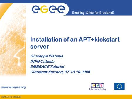 INFSO-RI-508833 Enabling Grids for E-sciencE www.eu-egee.org Installation of an APT+kickstart server Giuseppe Platania INFN Catania EMBRACE Tutorial Clermont-Ferrand,