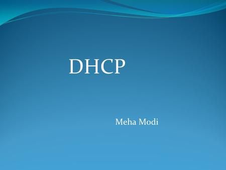 "DHCP Meha Modi. ""Dynamic Host Configuration Protocol"" Automatically assigns IP addresses to devices (I.e. hosts) on your network. -Prevents to enter data."