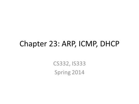 Chapter 23: ARP, ICMP, DHCP CS332, IS333 Spring 2014.