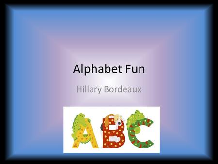 Alphabet Fun Hillary Bordeaux. Essential Questions: Why do we need to know the alphabet? When do we use the alphabet in our everyday life?