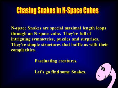 N-space Snakes are special maximal length loops through an N-space cube. They ' re full of intriguing symmetries, puzzles and surprises. They ' re simple.