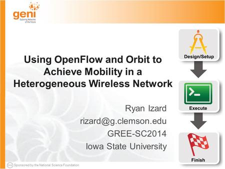 Sponsored by the National Science Foundation Using OpenFlow and Orbit to Achieve Mobility in a Heterogeneous Wireless Network Ryan Izard