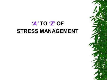 'A''Z' 'A' TO 'Z' OF STRESS MANAGEMENT. A B C  Always take time for yourself, at least 30 minutes per day.  Be aware of your own stress meter: Know.