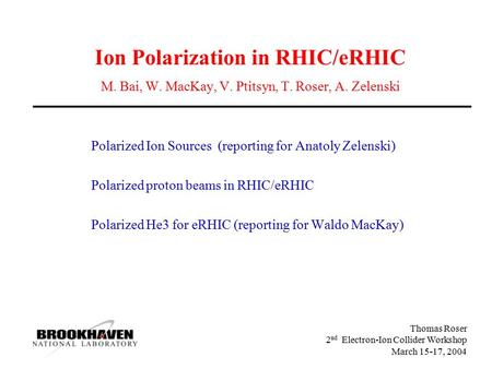 Thomas Roser 2 nd Electron-Ion Collider Workshop March 15-17, 2004 Ion Polarization in RHIC/eRHIC M. Bai, W. MacKay, V. Ptitsyn, T. Roser, A. Zelenski.