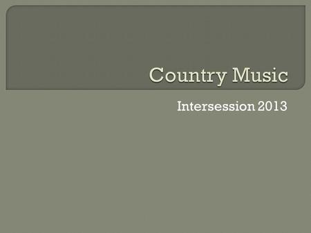 Intersession 2013.  Early country music was primarily banjo, fiddle, and guitar. These instruments originated in Europe and were brought to America through.