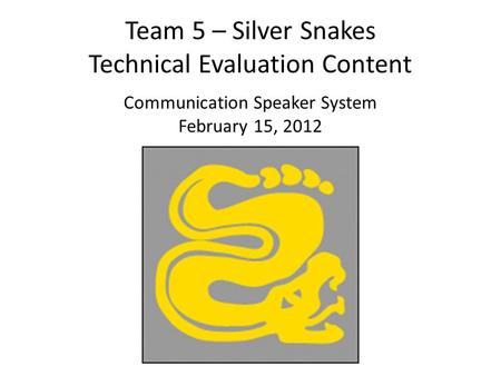 Team 5 – Silver Snakes Technical Evaluation Content Communication Speaker System February 15, 2012.
