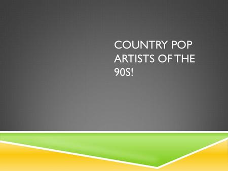 "COUNTRY POP ARTISTS OF THE 90S!. BACKGROUND: COUNTRY MUSIC  It is believed to have started in the rural areas of Southern United States or the ""South"""