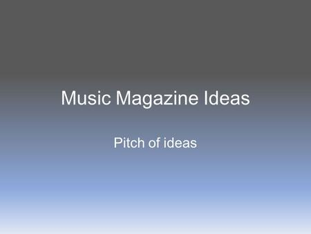 Music Magazine Ideas Pitch of ideas. Genre/sub-genre Pop – popular music that in the charts Specifically female artists e.g. Rihanna and Lady Gaga..