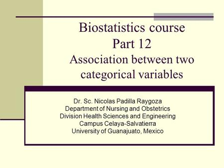 Biostatistics course Part 12 Association between two categorical variables Dr. Sc. Nicolas Padilla Raygoza Department of Nursing and Obstetrics Division.