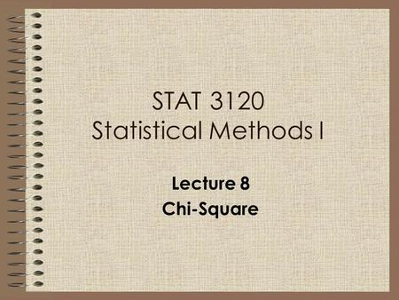 Lecture 8 Chi-Square STAT 3120 Statistical Methods I.