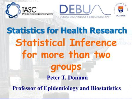 Statistical Inference for more than two groups Peter T. Donnan Professor of Epidemiology and Biostatistics Statistics for Health Research.